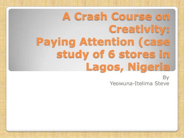 A Crash Course on            Creativity:Paying Attention (case   study of 6 stores in        Lagos, Nigeria               ...