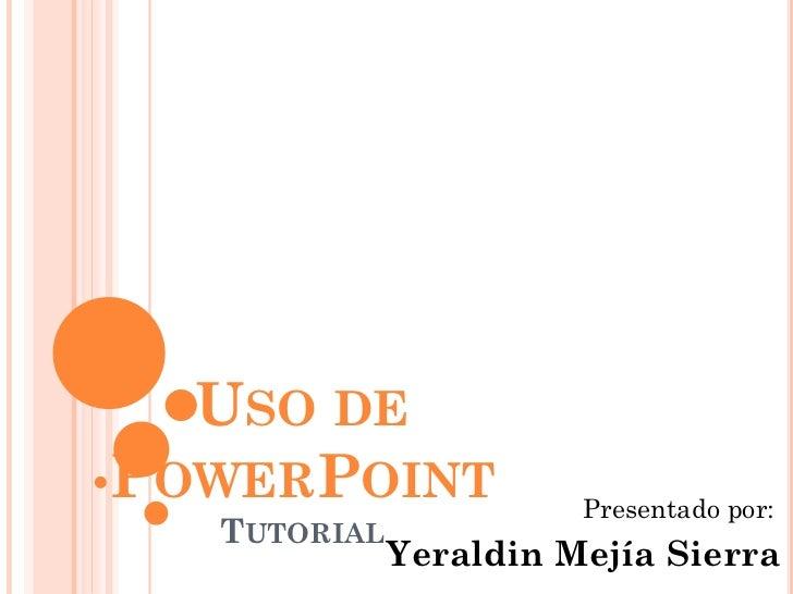 USO DEPOWERPOINT             Presentado por:  TUTORIAL             Yeraldin Mejía Sierra
