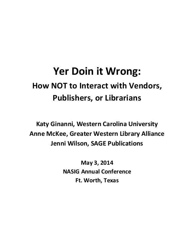 Yer Doin it Wrong: How NOT to Interact with Vendors, Publishers, or Librarians Katy Ginanni, Western Carolina University A...