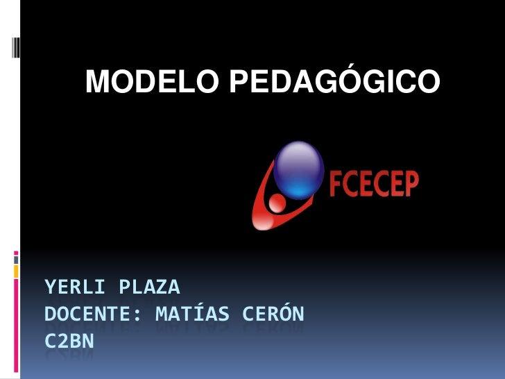 MODELO PEDAGÓGICOYERLI PLAZADOCENTE: MATÍAS CERÓNC2BN