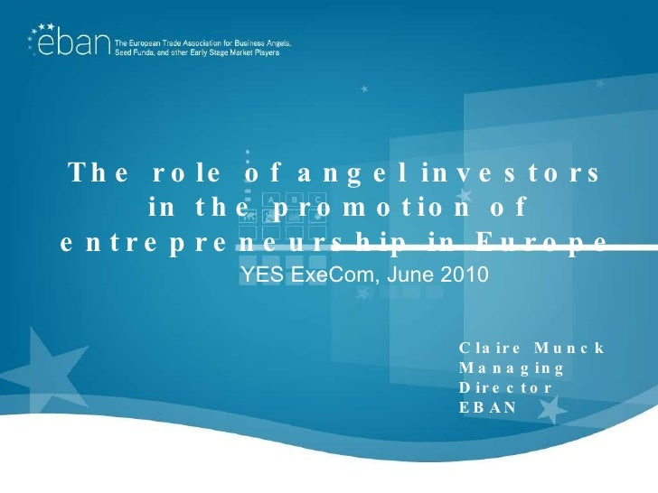 The role of angel investors in the promotion of entrepreneurship in Europe Claire Munck Managing Director EBAN YES ExeCom,...