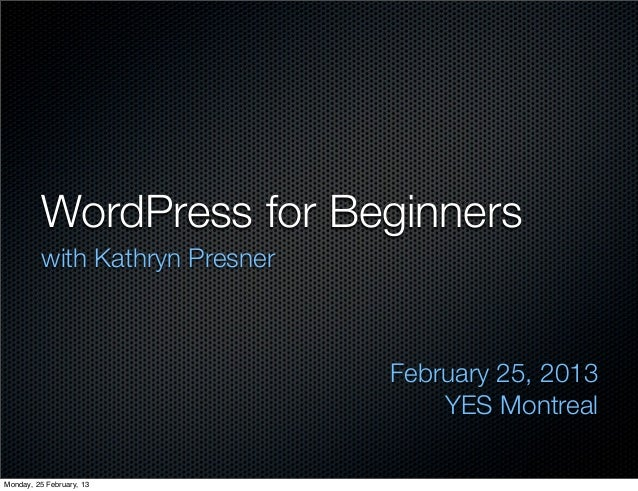 WordPress for Beginners         with Kathryn Presner                                February 25, 2013                     ...