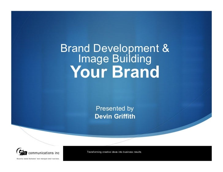 Brand Development &   Image Building Your Brand          Presented by          Devin Griffith    Transforming creative ide...