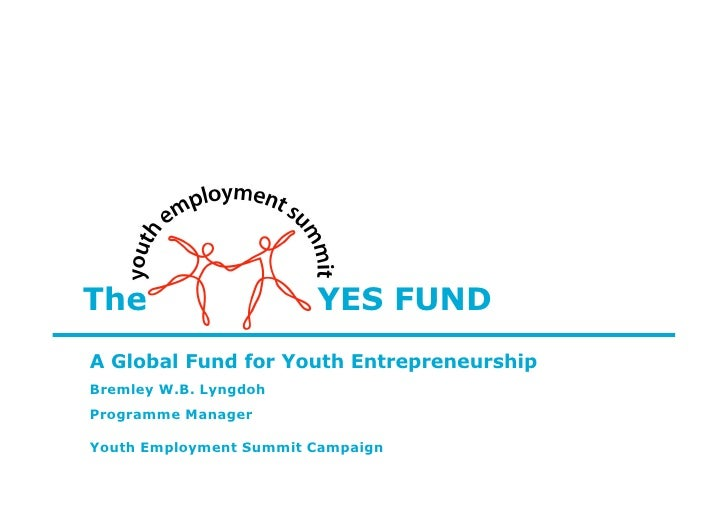 The                     YES FUND A Global Fund for Youth Entrepreneurship Bremley W.B. Lyngdoh Programme Manager  Youth Em...