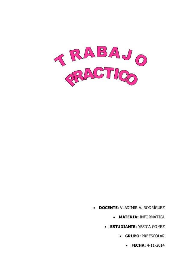  DOCENTE: VLADIMIR A. RODRÍGUEZ   MATERIA: INFORMÁTICA   ESTUDIANTE: YESICA GOMEZ   GRUPO: PREESCOLAR   FECHA: 4-11-2...