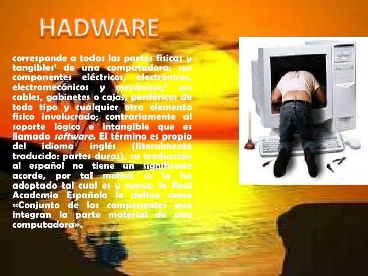 HADWARE<br />corresponde a todas las partes físicas y tangibles1de unacomputadora: sus componentes eléctricos, electróni...