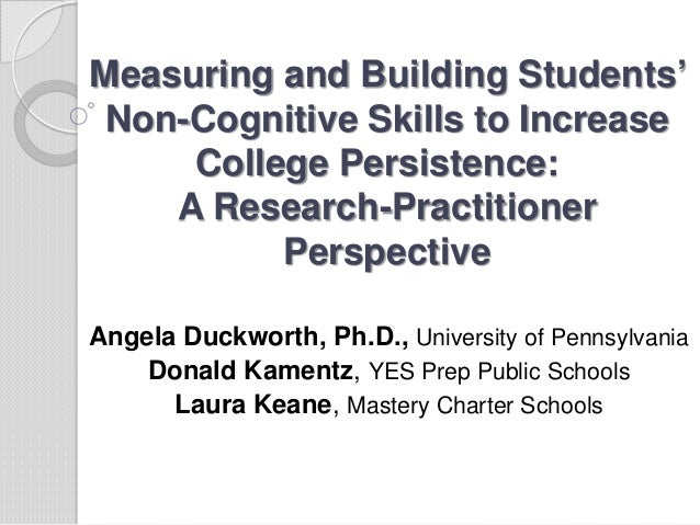 Measuring and Building Students' Non-Cognitive Skills to Increase     College Persistence:    A Research-Practitioner     ...