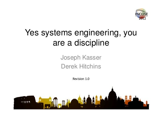 2012Yes systems engineering, you       are a discipline        Joseph Kasser        Derek Hitchins            Revision 1.0