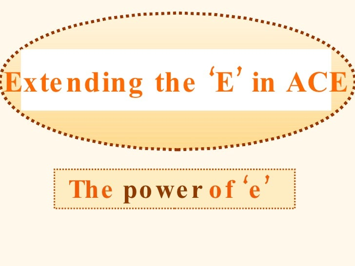 The   power   of 'e'   Extending the 'E' in ACE