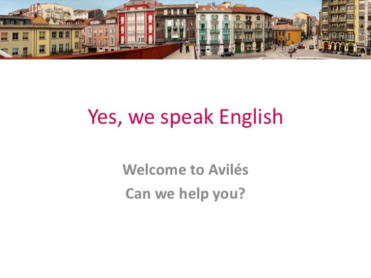 Yes, we speak English   Welcome to Avilés   Can we help you?