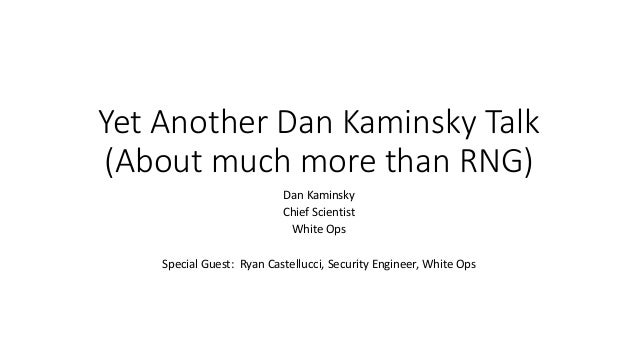 Yet Another Dan Kaminsky Talk (About much more than RNG) Dan Kaminsky Chief Scientist White Ops Special Guest: Ryan Castel...