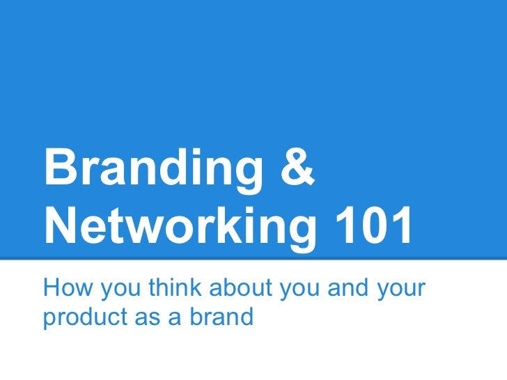 Branding &Networking 101How you think about you and yourproduct as a brand