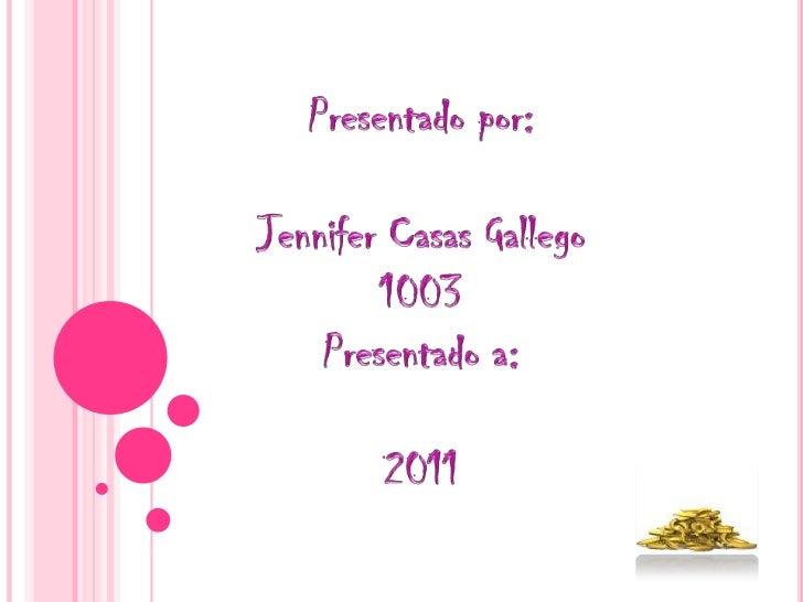 Presentado por:<br />Jennifer Casas Gallego<br />1003<br />Presentado a:<br />2011<br />