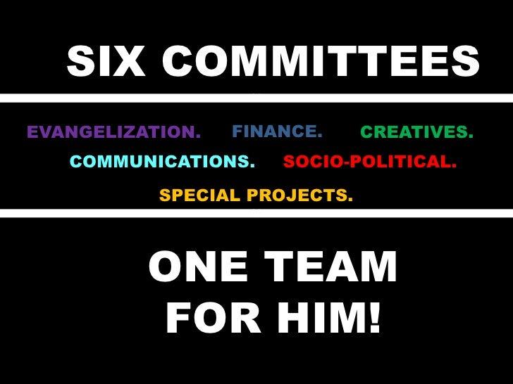 SIX COMMITTEES<br />ONE TEAM <br />FOR HIM!<br />V<br />FINANCE.<br />EVANGELIZATION.<br />CREATIVES.<br />COMMUNICATIONS....