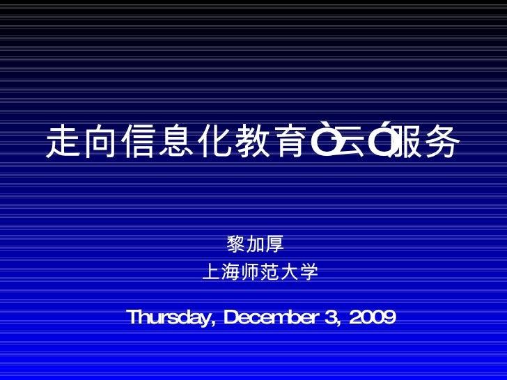 """黎加厚   上海师范大学 Sunday, June 7, 2009 走向信息化教育""""云""""服务"""