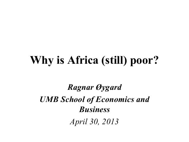 Why is Africa (still) poor?Ragnar ØygardUMB School of Economics andBusinessApril 30, 2013
