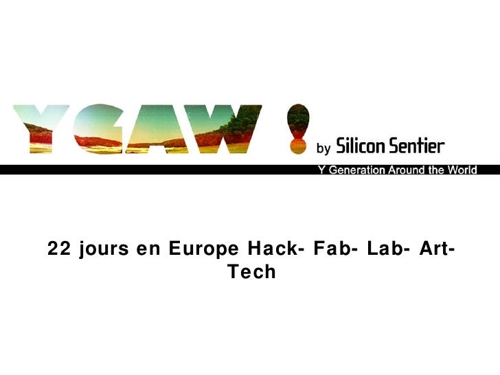 © 2010 Silicon Sentier I Programme YGAW 22 jours en Europe Hack- Fab- Lab- Art- Tech