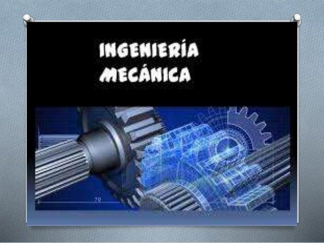 INGENIERIA MECANICA Contribuye a las realizaciones en el campo tecnológico, que va desde la investigación básica hasta la ...