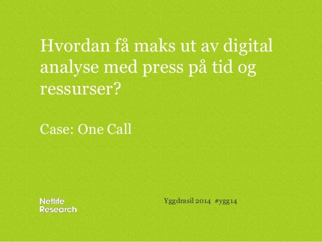 Hvordan få maks ut av digital analyse med press på tid og ressurser? Case: One Call Yggdrasil 2014 #ygg14