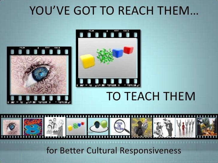 You've Got To Reach Them To Teach Them: cutural responsiveness