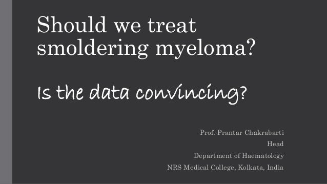 Should we treat  smoldering myeloma?  Is the data convincing?  Prof. Prantar Chakrabarti  Head  Department of Haematology ...