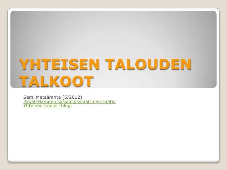 YHTEISEN TALOUDENTALKOOTSami Metsäranta (5/2012)Paijät-Hämeen sosiaalipsykiatrinen säätiöYhteinen talous -blogi
