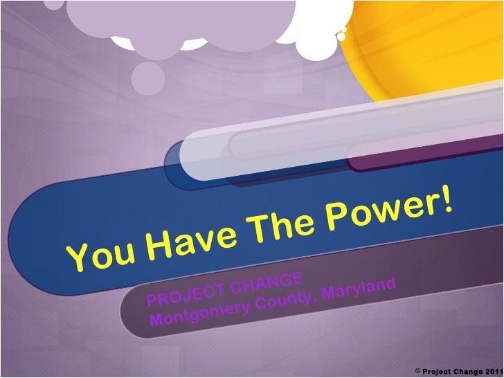 You Have The Power! PROJECT CHANGE Montgomery County, Maryland <ul><li>Project Change 2011 </li></ul>