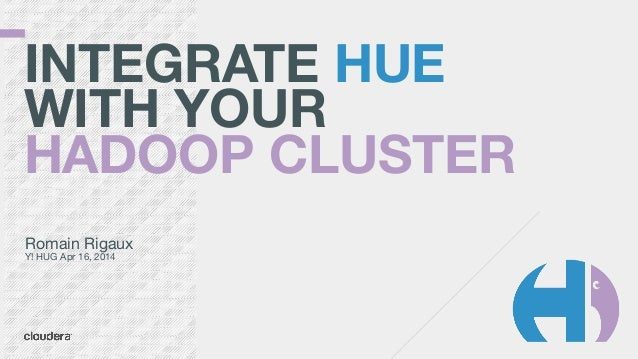INTEGRATE HUE WITH YOUR HADOOP CLUSTER Romain Rigaux  Y! HUG Apr 16, 2014