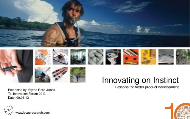 www.locusresearch.com Innovating on Instinct Lessons for better product development Presented by: Blythe Rees-Jones To: In...