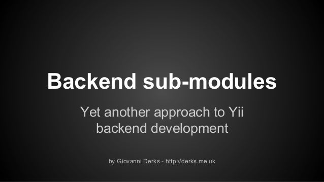 Backend sub-modules Yet another approach to Yii backend development by Giovanni Derks - http://derks.me.uk
