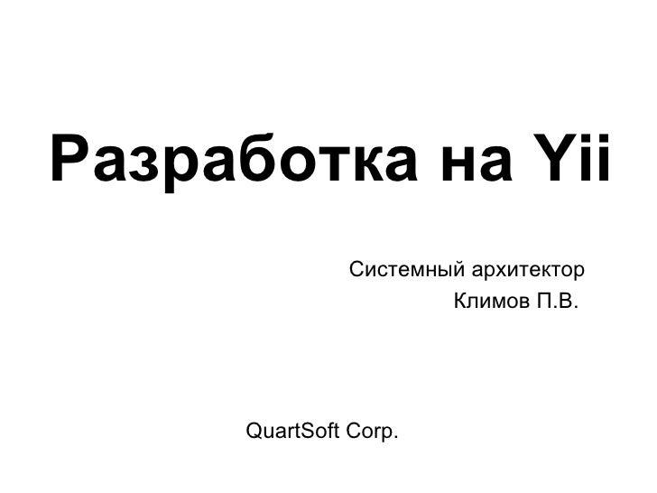 Разработка на Yii               Системный архитектор                       Климов П.В.     QuartSoft Corp.
