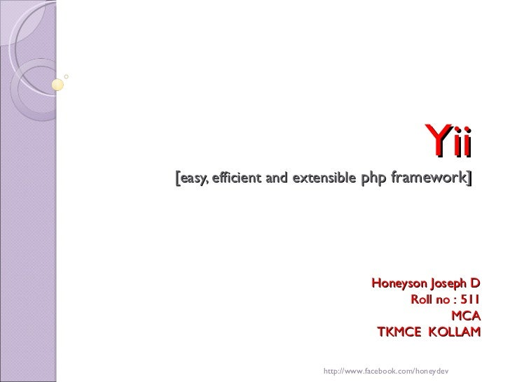 Yii  [ easy, efficient and extensible  php framework] Honeyson Joseph D Roll no : 511 S5 MCA TKMCE  KOLLAM