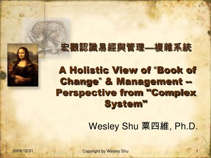 "2009/12/31<br />Copyright by Wesley Shu<br />1<br />宏觀認識易經與管理—複雜系統A Holistic View of ""Book of Change"" & Management -- Pers..."