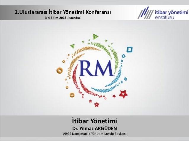 İtibar Yönetimi Dr. Yılmaz ARGÜDEN ARGE Danışmanlık Yönetim Kurulu Başkanı 2.Uluslararası İtibar Yönetimi Konferansı 3-4 E...