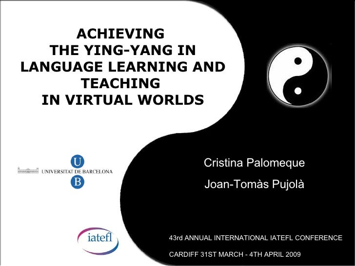 ACHIEVING  THE YING-YANG IN LANGUAGE LEARNING AND TEACHING  IN VIRTUAL WORLDS Cristina Palomeque Joan-Tom às Pujolà 43rd A...