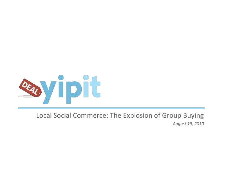 Local Social Commerce: The Explosion of Group Buying<br />August 19, 2010<br />