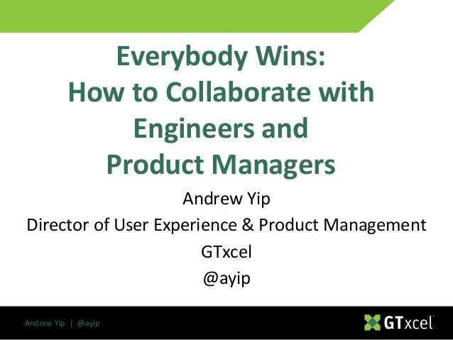 Andrew Yip | @ayip Andrew Yip Director of User Experience & Product Management GTxcel @ayip Everybody Wins: How to Collabo...