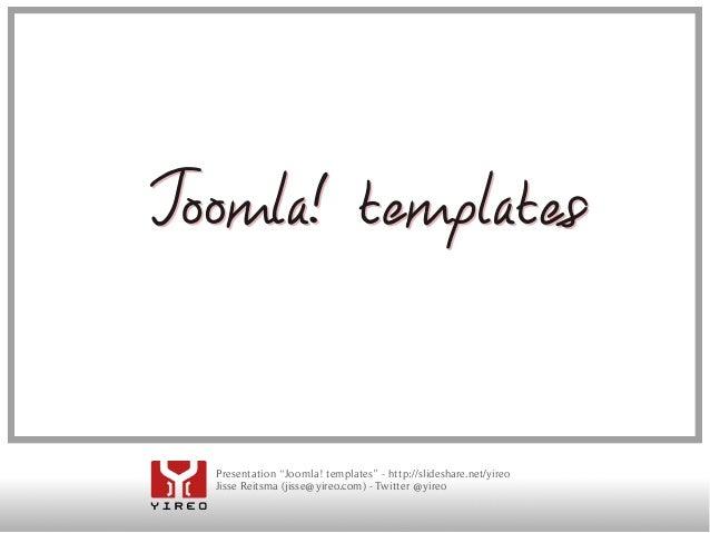 "Joomla! templa tes  Presentation ""Joomla! templates"" - http://slideshare.net/yireo  Jisse Reitsma (jisse@yireo.com) - Twit..."
