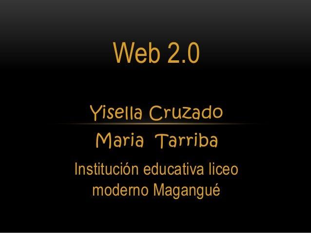 Web 2.0  Yisella Cruzado   Maria TarribaInstitución educativa liceo   moderno Magangué