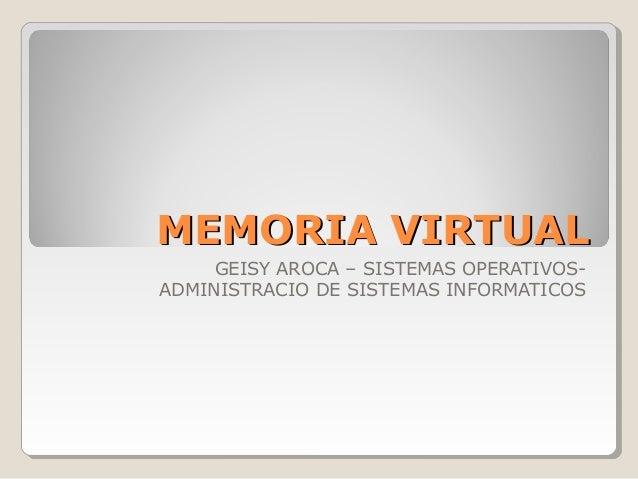 MEMORIA VIRTUALMEMORIA VIRTUAL GEISY AROCA – SISTEMAS OPERATIVOS- ADMINISTRACIO DE SISTEMAS INFORMATICOS