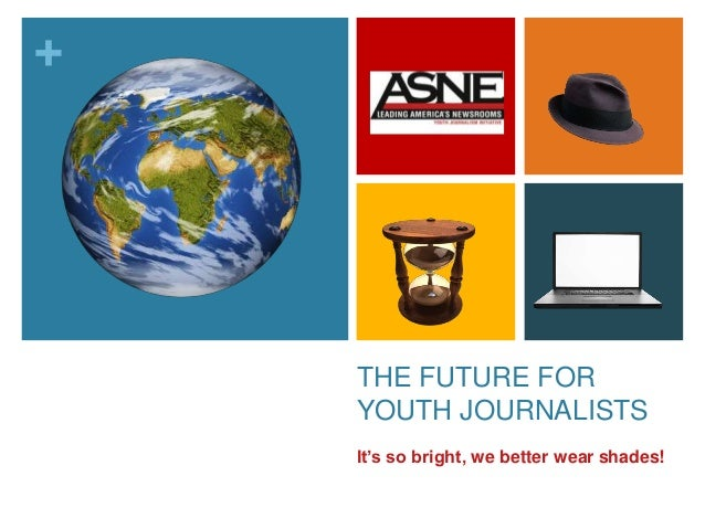 + THE FUTURE FOR YOUTH JOURNALISTS It's so bright, we better wear shades!