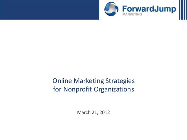 Online Marketing Strategies for Nonprofit Organizations March 21, 2012