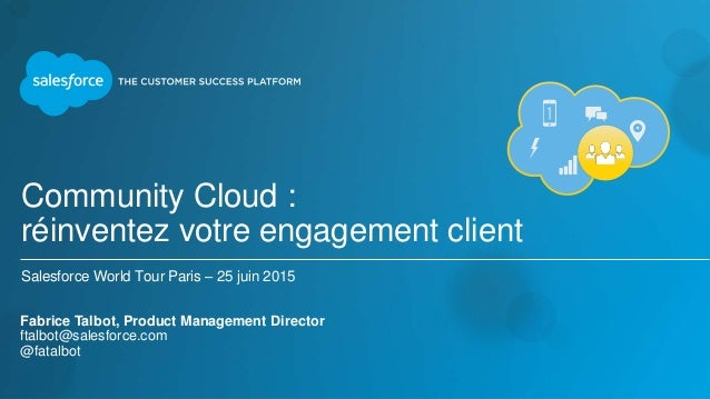 Community Cloud : réinventez votre engagement client Salesforce World Tour Paris – 25 juin 2015 Fabrice Talbot, Product Ma...