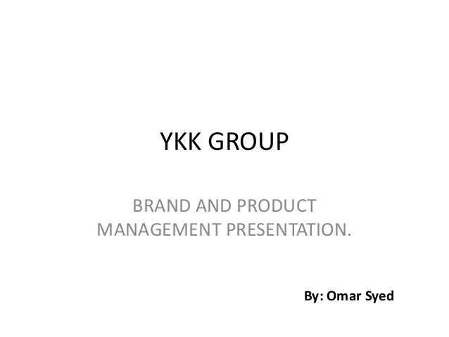 YKK GROUP BRAND AND PRODUCT MANAGEMENT PRESENTATION. By: Omar Syed