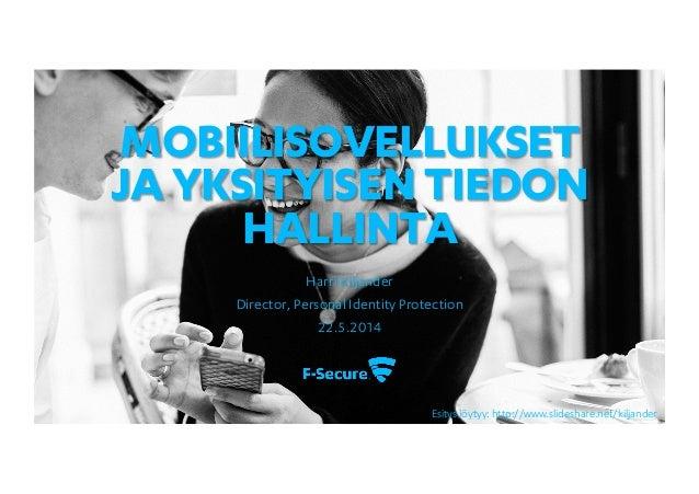 MOBIILISOVELLUKSET JA YKSITYISEN TIEDON HALLINTA Harri Kiljander Director, Personal Identity Protection 22.5.2014 Esitys l...