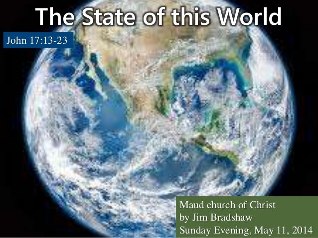 The State of this World John 17:13-23 Maud church of Christ by Jim Bradshaw Sunday Evening, May 11, 2014
