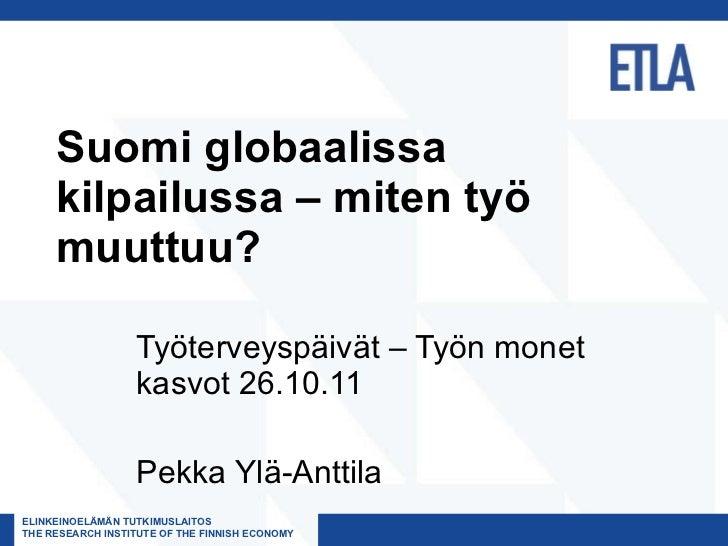 Suomi globaalissa kilpailussa – miten työ muuttuu? Työterveyspäivät – Työn monet kasvot 26.10.11 Pekka Ylä-Anttila