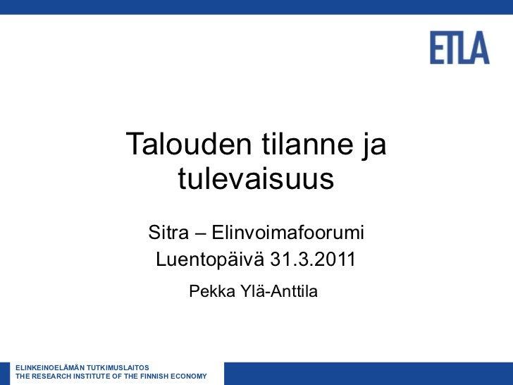 Talouden tilanne ja tulevaisuus Sitra – Elinvoimafoorumi Luentopäivä 31.3.2011 Pekka Ylä-Anttila