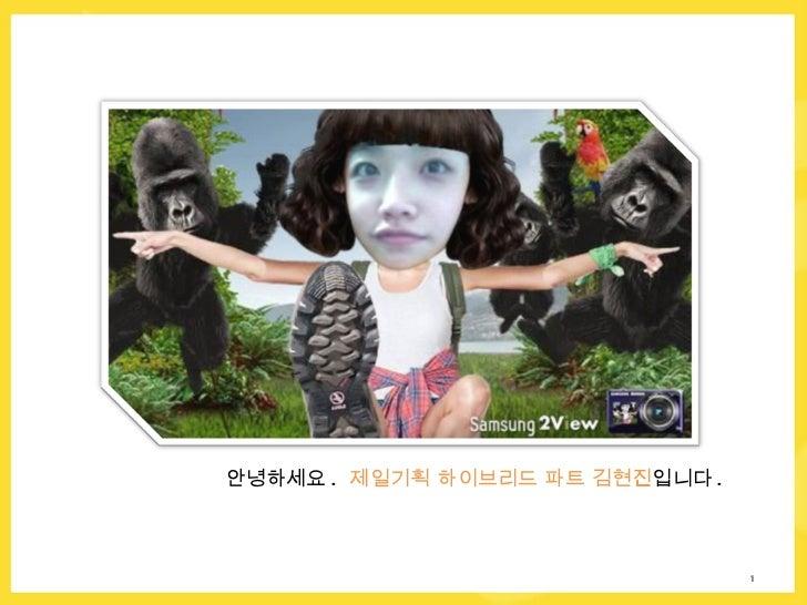 안녕하세요 .  제일기획 하이브리드 파트 김현진 입니다 .