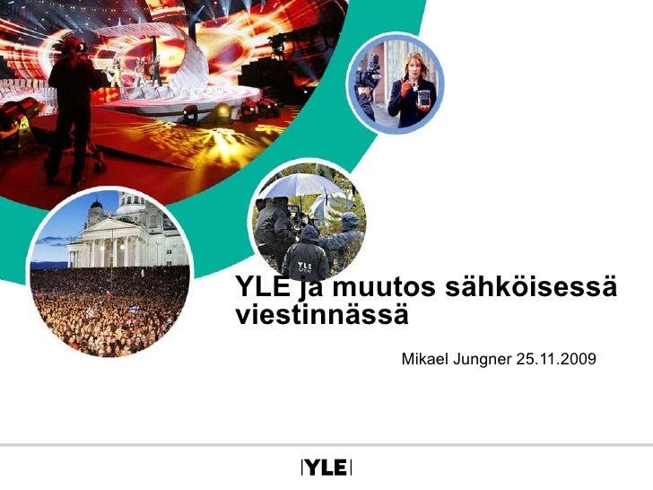 YLE ja muutos sähköisessä viestinnässä Mikael Jungner 25.11.2009